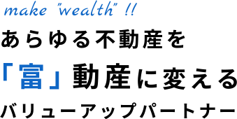 """make """"wealth""""!! あらゆる不動産を「富」動産に変えるバリューアップパートナー"""