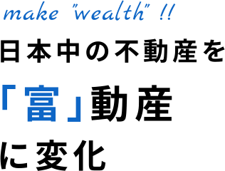 "make ""wealth""!! 日本中の不動産を「富」動産に変化"