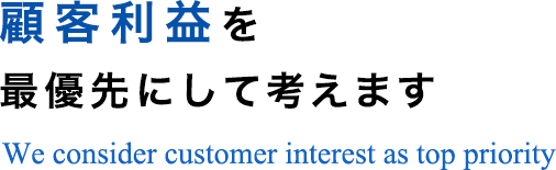 顧客利益を最優先にして考えますWe consider customer interest as top priority