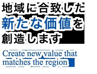 地域に合致した新たな価値を創造しますCreate new value that matches the region